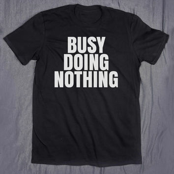 Busy Doing Nothing Slogan Tee Funny Sarcastic Shirt Sarcasm Lazy Tumblr T-shirt