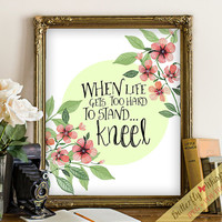 Inspirational printable wisdom quote wall art print typography decor When life gets too hard to stand... kneel flower print floral quote art