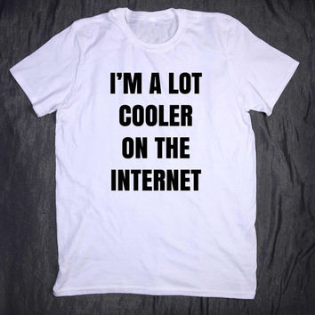 I'm A Lot Cooler On The Internet Tumblr Slogan Funny Computer Geek Nerd Tee T-shirt