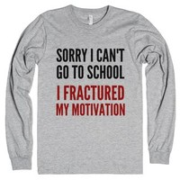 Sorry I Can't Go To School I Fractured My Motivation Long Sleeve T-...