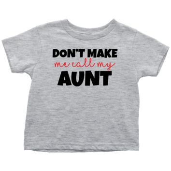Don't Make Me Call My Aunt - Fun Toddler T-Shirt