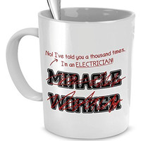 Electrician Mug - I've Told You A Thousand Times I'm An Electrician! Not A Miracle Worker - Electrician Gifts - Electrician Accessories