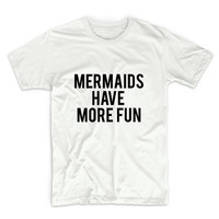 Mermaids Have More Fun Tshirt Unisex Graphic Tshirt, Adult Tshirt, Graphic Tshirt For Men & Women