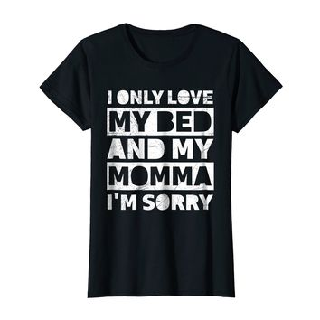 I Only Love My Bed And My Momma I'm Sorry Shirts Mom Gift