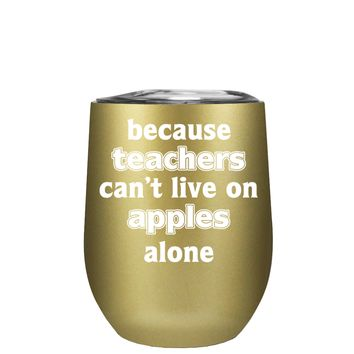 Because Teacher Cant Live on Apples Alone on Gold 12 oz Stemless Wine Tumbler