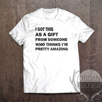 i got this as a gift from someone who thinks im pretty amazing tshirt- unisex tshirt-im pretty amazing t-shirt- funny tshirt- gift tshirt