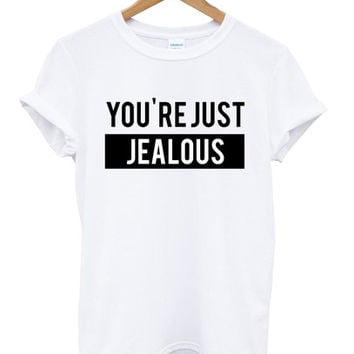 you're just jealous shirt
