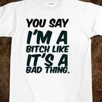 YOU SAY I'M A BITCH LIKE IT'S A BAD THING. WHITE GIRL PROBS T-SHIRT.