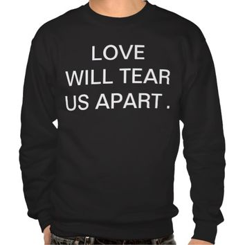 LOVE WILL TEAR US APART PULL OVER SWEATSHIRTS
