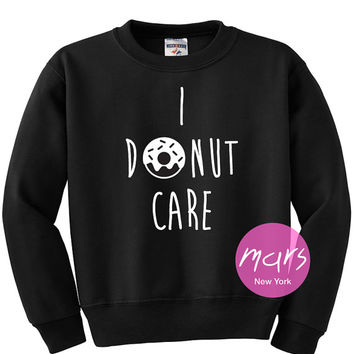 I Donut Care Sweatshirt Unisex womens gifts girls tumblr funny slogan fangirls shirt cute gifts birthday teenager