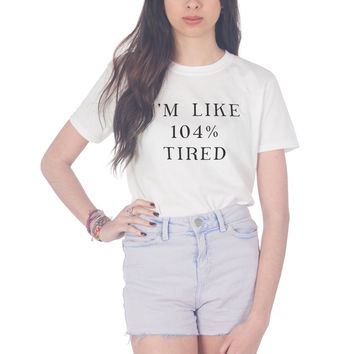 I'm Like 104% Tired T-shirt