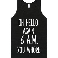 OH HELLO AGAIN 6AM YOU WHORE | Tank Top | SKREENED