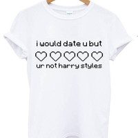 I would date u but ur not harry styles tshirt t shirt white tee shirt white shirt tumblr blanc femme homme unisexe unisex 5sos one direction