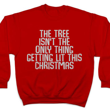 the tree isn't the only thing getting lit this christmas sweatshirt crewneck funny Xmas humor hilarious gift women men holidays