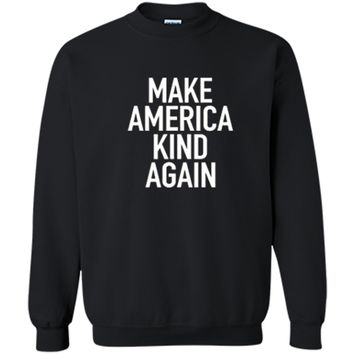 Make America Kind Again - Positive Uplifting Quote T-Shirt Printed Crewneck Pullover Sweatshirt
