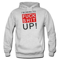 I'm here to fuck shit up! HOODIE