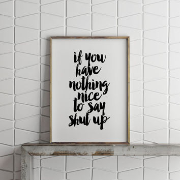 If You Have Nothing Nice To Say Shut Up,Funny Poster,Humorous,Typography Poster,Inspiring Quote,Nice,Quote Wall Art,Best Words,Teen Room Art