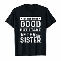 I Try To Be Good But I Take After My Sister Shirt