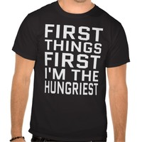 FIRST THINGS FIRST I'M THE HUNGRIEST T-SHIRT