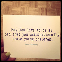 May you live to be so old you unintentionally scare young children. Funny card. Blank.  Happy birthday