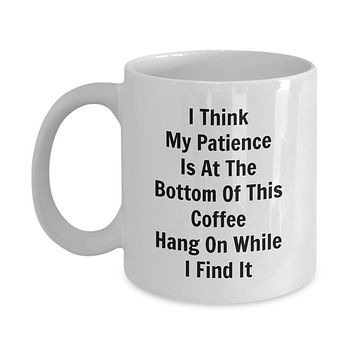 I Think My Patience Is At the Bottom Of This Coffee Hang On While I Find It/Funny Sarcastic Coffee Mug