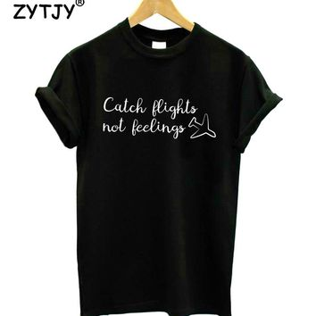 Catch Flights Not Feelings Print Women tshirt Casual Cotton Hipster Funny t shirt For Girl Top Tee Tumblr Drop Ship BA-133