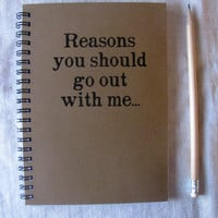 Reasons you should go out with me - 5 x 7 journal