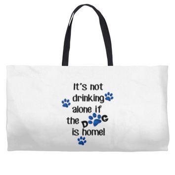 IT'S NOT DRINKING ALONE IF THE DOG IS HOME! Weekender Totes