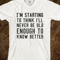 OLD ENOUGH TO KNOW BETTER. IN MORE STYLES SUCH AS HOODIES, PULLOVER SWEATERS, TANK TOPS AND MORE  (CLICK BUY TO SEE)