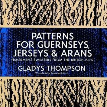 Patterns for Guernseys, Jerseys, and Arans; Fishermen's Sweaters from the British Isles: Fishermen's Sweaters from the British Isles