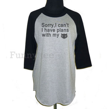 Meow Sorry,I can't I have plans with my cat shirt raglan sleeve **3/4 sleeve shirt **Men women sweatshirts size S M L XL XXL