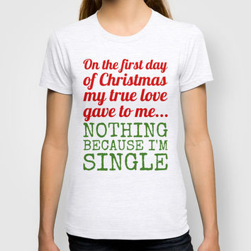 Single On The First Day of Christmas T-shirt by CreativeAngel | Society6
