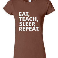 Eat, Teach, Sleep, Repeat TShirt. Perfect For Any Teacher That Loves Teaching. Great Gift Idea!!!