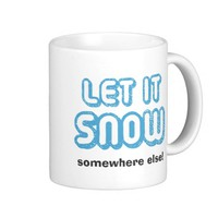 LET IT SNOW somewhere else! Classic White Coffee Mug