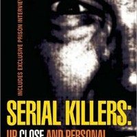 Serial Killers: Up Close and Personal - Inside the World of Torturers, Psychopaths and Mass Murderers