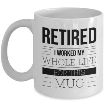 Retirement Coffee Mug Gift - Retired I Worked My Whole Life For This Mug Ceramic Coffee Cup