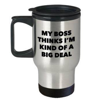 My Boss Thinks I'm Kind of a Big Deal Funny Coworker Gifts from Boss to Employee Travel Mug Stainless Steel Insulated Coffee Cup
