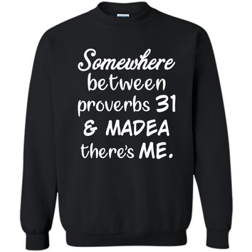 Somewhere Between Proverbs 31 and Madea There_s Me T Shirt Printed Crewneck Pullover Sweatshirt 8 oz