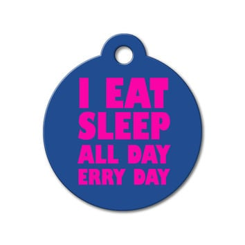 I Eat Sleep All Day Erry Day - Funny Pet Tag