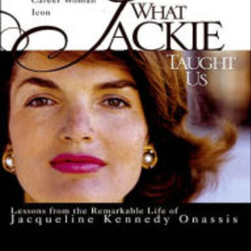 What Jackie Taught Us (Revised and Expanded): Lessons from the Remarkable Life of Jacqueline Kennedy Onassis Introduction by Liz Smith