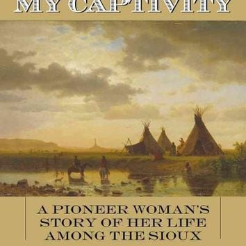 My Captivity: A Pioneer Woman's Story of Her Life Among the Sioux