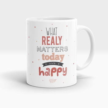What Realy Matters Today Is To Be Happy Coffee Mug, Lettering Coffee Mug, Motivational Quote Coffee Mug, Funny Coffee Cup M107