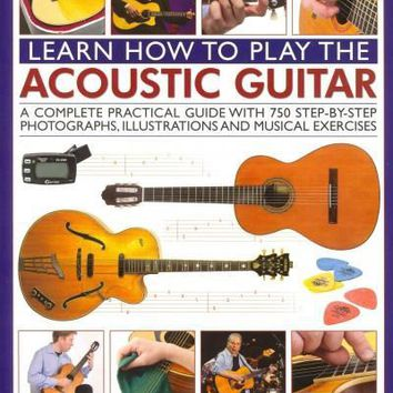 How to Play the Acoustic Guitar: A Complete Practical Guide With 750 Step-by-Step Photographs, Illustrations and Musical Exercises; Includes Blues, Country, Jazz, Classical and Flamen