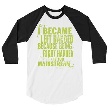 I became left handed because being right handed is too mainstream 3/4 sleeve raglan shirt