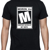 Funny Movie Rating Quote T-Shirt that says Moron A+, Content Rated By My Wife, Available in White or Black Short Sleeve 100% Cotton