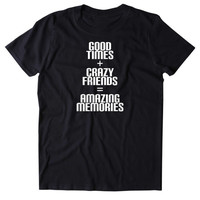 Good Times Crazy Friends Amazing Memories Shirt Funny Social Partying Drinking Weekend Fun Drunk Party Beer Alcohol Tumblr T-shirt