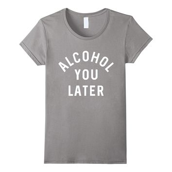 Alcohol You Later Funny Shirt or Tee Drunk Drinking Apparel