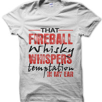 That fireball whiskey whispers temptation in my ear T-Shirt