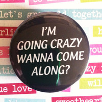 "I'm going Crazy wanna come along- 1.75"" Badge / Pinback Button"