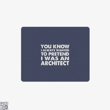 You Know I Ways Wanted To Pretend I Was An Architect, Ironic Mouse Pad